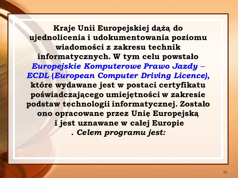 Kraje Unii Europejskiej dążą do ujednolicenia i udokumentowania poziomu wiadomości z zakresu technik informatycznych. W tym celu powstało Europejskie Komputerowe Prawo Jazdy  ECDL (European Computer Driving Licence), które wydawane jest w postaci certyfikatu poświadczającego umiejętności w zakresie podstaw technologii informatycznej. Zostało ono opracowane przez Unię Europejską i jest uznawane w całej Europie