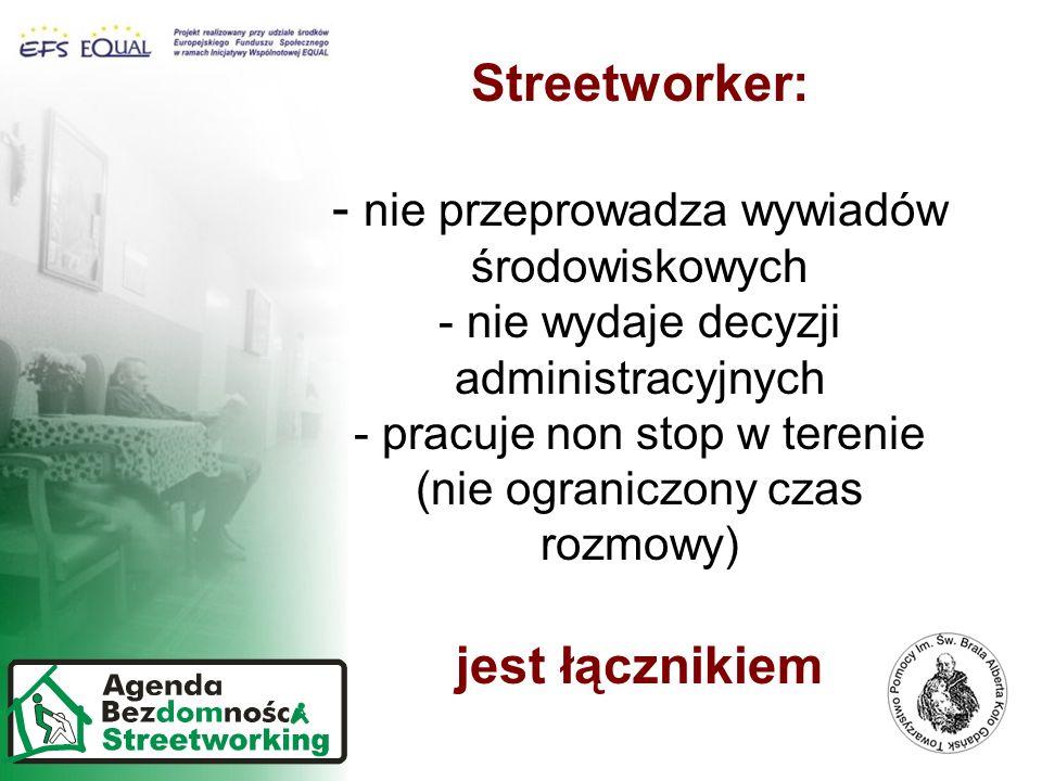 Streetworker: - nie przeprowadza wywiadów środowiskowych - nie wydaje decyzji administracyjnych - pracuje non stop w terenie (nie ograniczony czas rozmowy) jest łącznikiem
