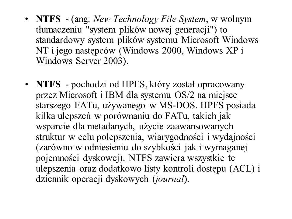 NTFS - (ang. New Technology File System, w wolnym tłumaczeniu system plików nowej generacji ) to standardowy system plików systemu Microsoft Windows NT i jego następców (Windows 2000, Windows XP i Windows Server 2003).