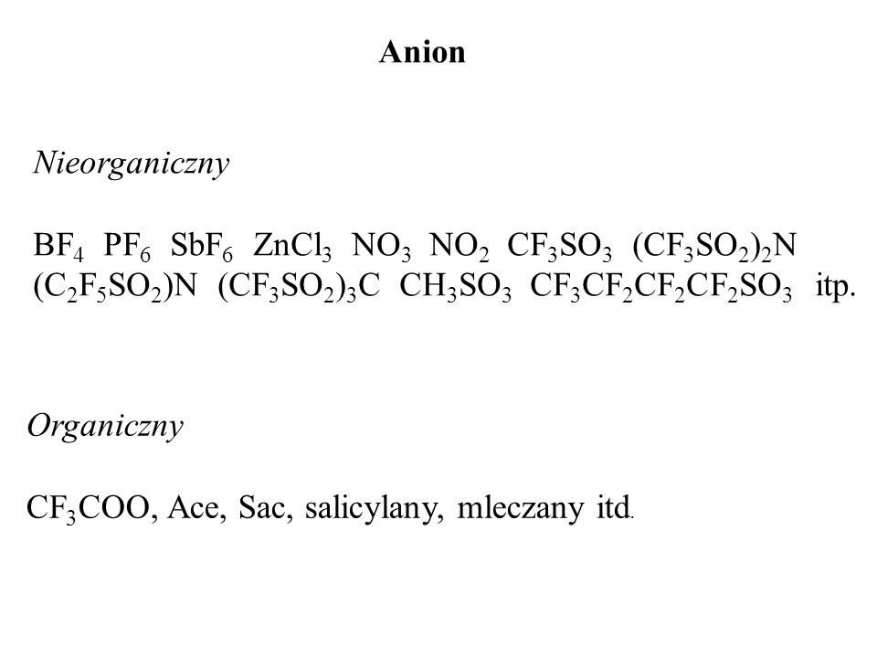 AnionNieorganiczny. BF4 PF6 SbF6 ZnCl3 NO3 NO2 CF3SO3 (CF3SO2)2N (C2F5SO2)N (CF3SO2)3C CH3SO3 CF3CF2CF2CF2SO3 itp.