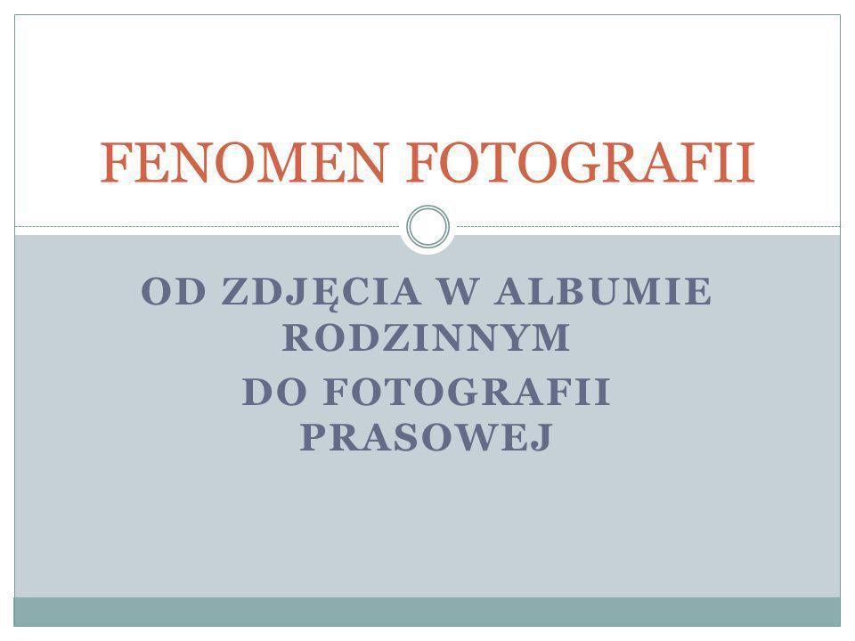 OD ZDJĘCIA W ALBUMIE RODZINNYM DO FOTOGRAFII PRASOWEJ