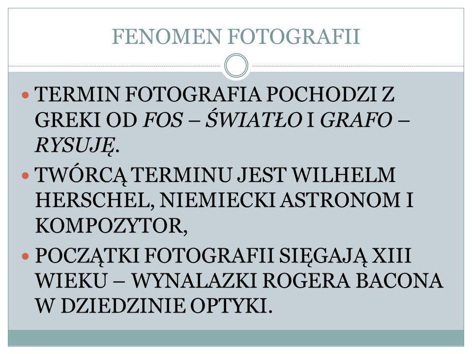 FENOMEN FOTOGRAFII TERMIN FOTOGRAFIA POCHODZI Z GREKI OD FOS – ŚWIATŁO I GRAFO – RYSUJĘ.