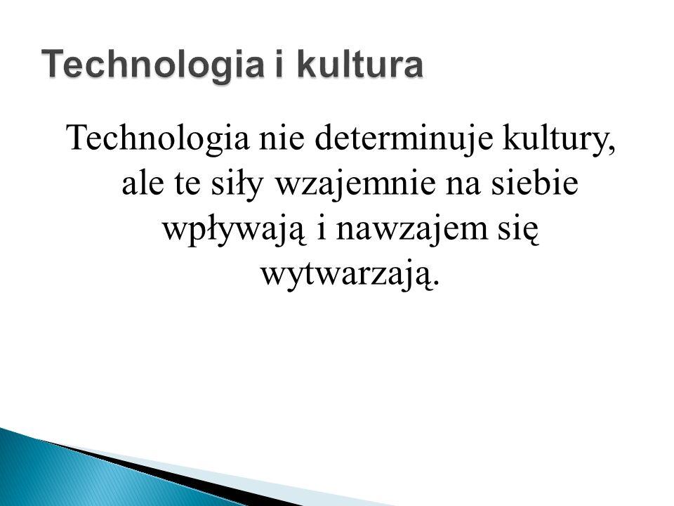 Technologia i kultura Technologia nie determinuje kultury, ale te siły wzajemnie na siebie wpływają i nawzajem się wytwarzają.