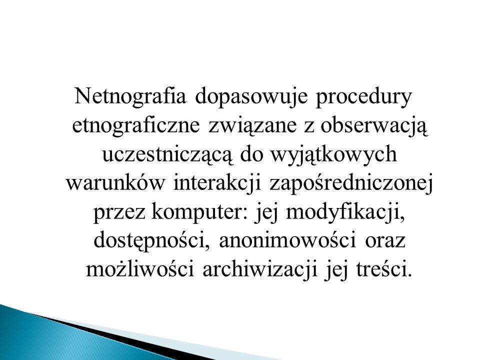 Netnografia dopasowuje procedury etnograficzne związane z obserwacją uczestniczącą do wyjątkowych warunków interakcji zapośredniczonej przez komputer: jej modyfikacji, dostępności, anonimowości oraz możliwości archiwizacji jej treści.