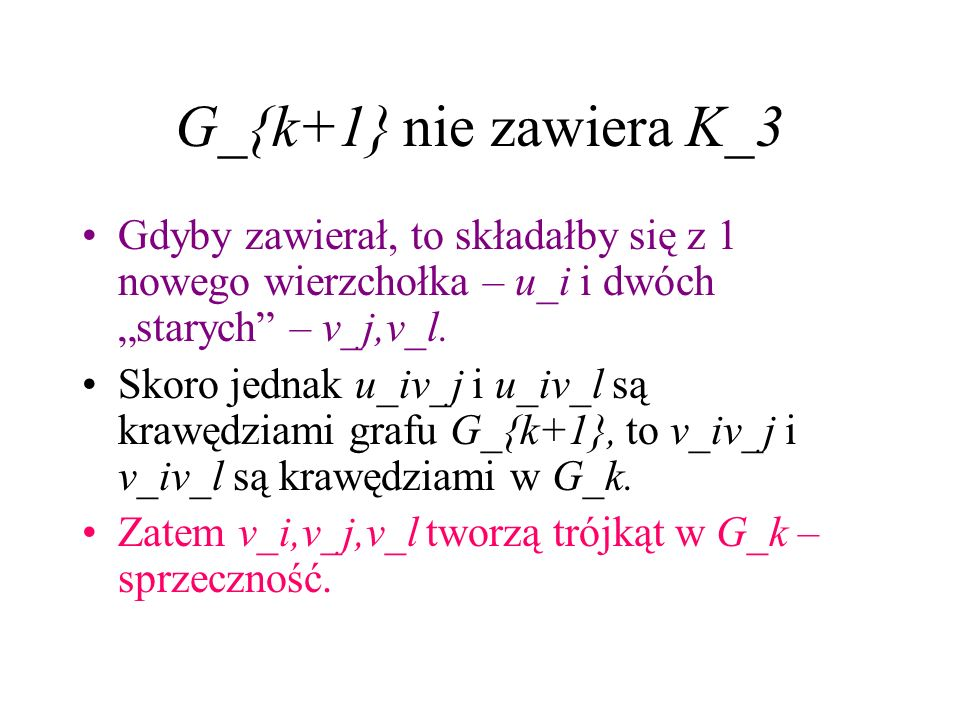 """G_{k+1} nie zawiera K_3Gdyby zawierał, to składałby się z 1 nowego wierzchołka – u_i i dwóch """"starych – v_j,v_l."""