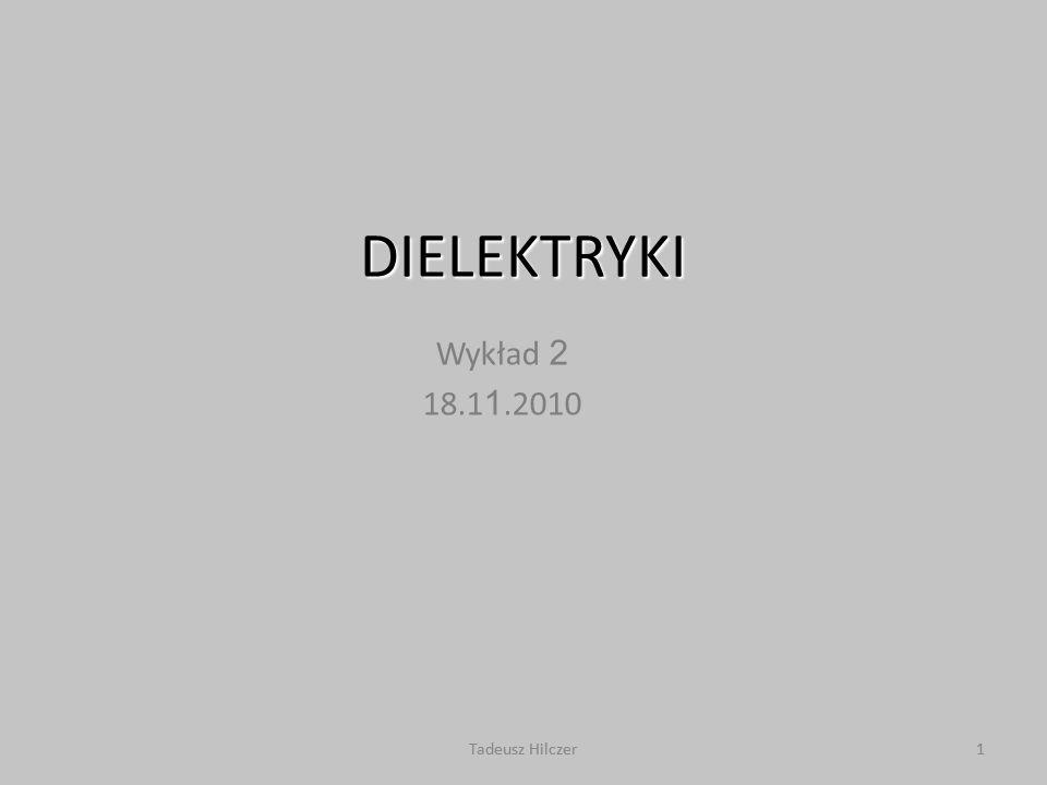 DIELEKTRYKI Wykład 2 18.11.2010 Tadeusz Hilczer Tadeusz Hilczer 1