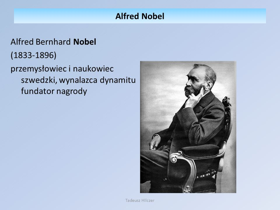 Alfred Nobel Alfred Bernhard Nobel (1833-1896) przemysłowiec i naukowiec szwedzki, wynalazca dynamitu fundator nagrody