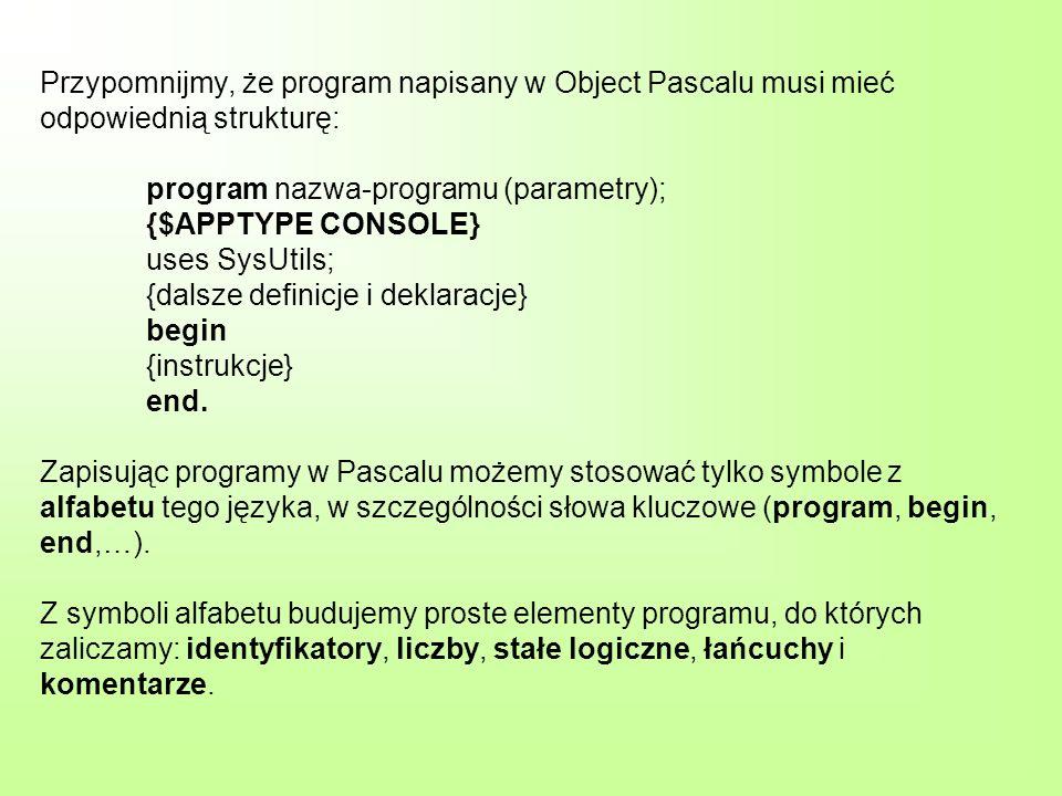 Przypomnijmy, że program napisany w Object Pascalu musi mieć odpowiednią strukturę: program nazwa-programu (parametry); {$APPTYPE CONSOLE} uses SysUtils; {dalsze definicje i deklaracje} begin {instrukcje} end.