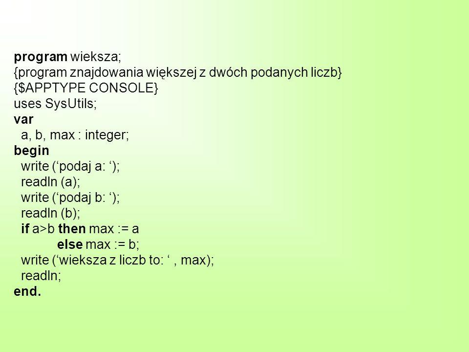 program wieksza; {program znajdowania większej z dwóch podanych liczb} {$APPTYPE CONSOLE} uses SysUtils; var a, b, max : integer; begin write ('podaj a: '); readln (a); write ('podaj b: '); readln (b); if a>b then max := a else max := b; write ('wieksza z liczb to: ' , max); readln; end.