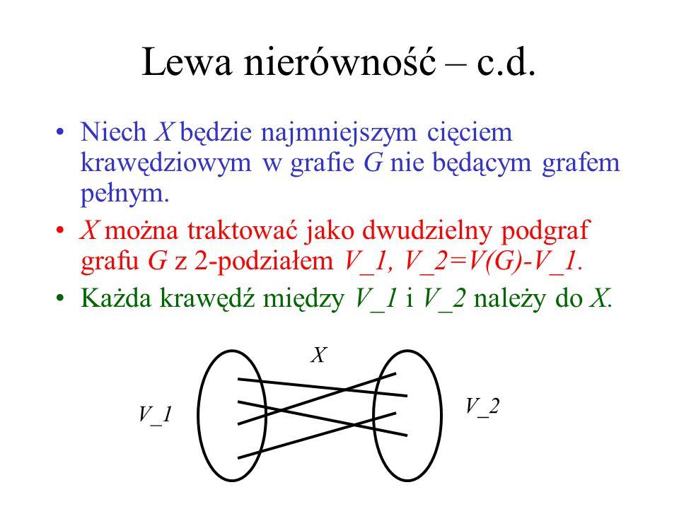Lewa nierówność – c.d. Niech X będzie najmniejszym cięciem krawędziowym w grafie G nie będącym grafem pełnym.
