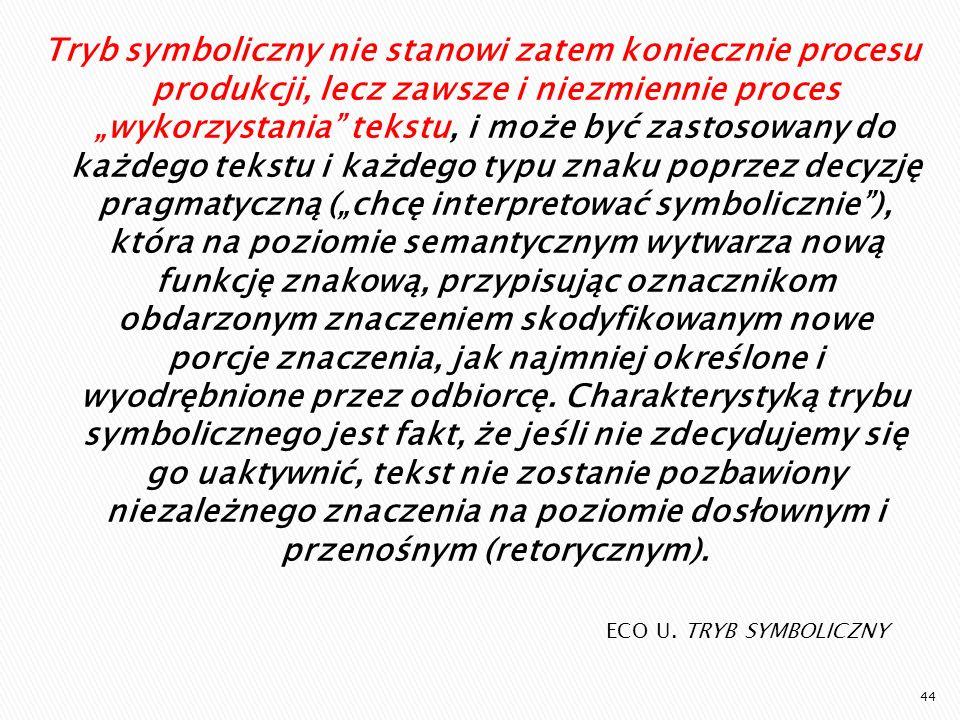 """Tryb symboliczny nie stanowi zatem koniecznie procesu produkcji, lecz zawsze i niezmiennie proces """"wykorzystania tekstu, i może być zastosowany do każdego tekstu i każdego typu znaku poprzez decyzję pragmatyczną (""""chcę interpretować symbolicznie ), która na poziomie semantycznym wytwarza nową funkcję znakową, przypisując oznacznikom obdarzonym znaczeniem skodyfikowanym nowe porcje znaczenia, jak najmniej określone i wyodrębnione przez odbiorcę. Charakterystyką trybu symbolicznego jest fakt, że jeśli nie zdecydujemy się go uaktywnić, tekst nie zostanie pozbawiony niezależnego znaczenia na poziomie dosłownym i przenośnym (retorycznym)."""