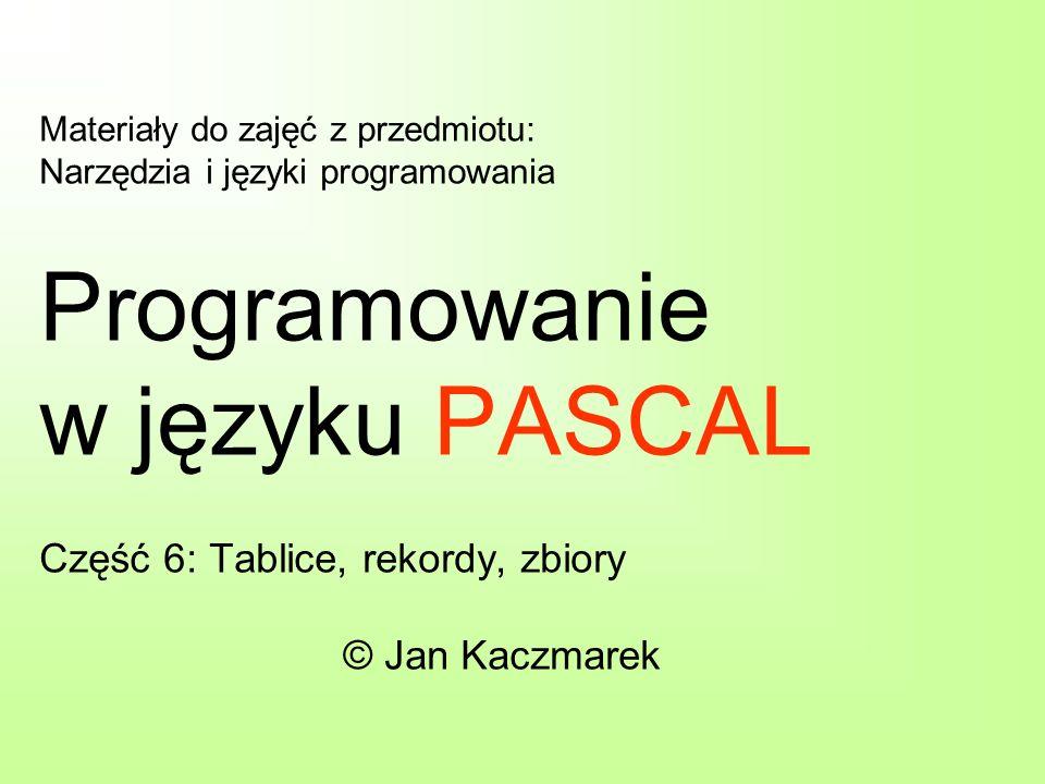 Materiały do zajęć z przedmiotu: Narzędzia i języki programowania Programowanie w języku PASCAL Część 6: Tablice, rekordy, zbiory © Jan Kaczmarek
