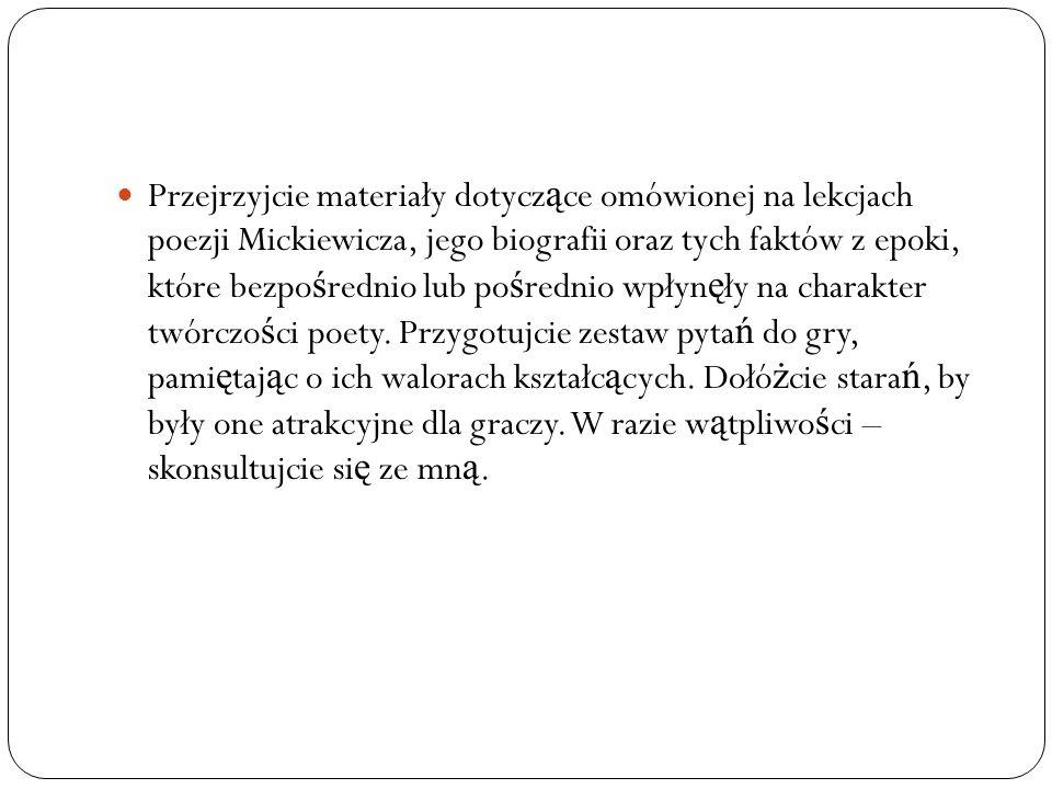 Przejrzyjcie materiały dotyczące omówionej na lekcjach poezji Mickiewicza, jego biografii oraz tych faktów z epoki, które bezpośrednio lub pośrednio wpłynęły na charakter twórczości poety.