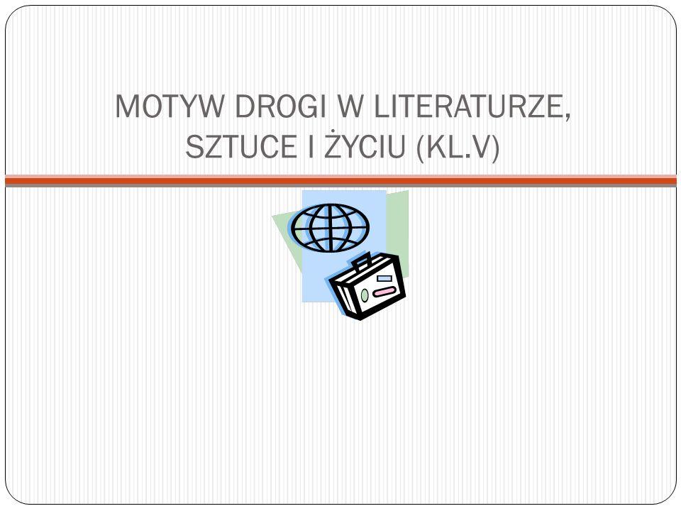 MOTYW DROGI W LITERATURZE, SZTUCE I ŻYCIU (KL.V)
