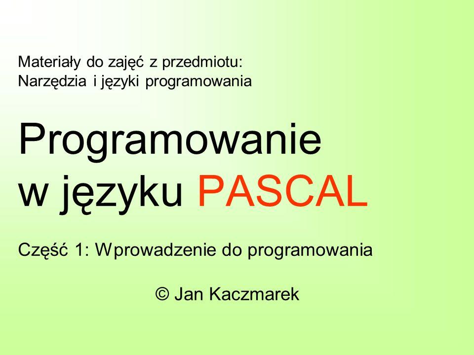Materiały do zajęć z przedmiotu: Narzędzia i języki programowania Programowanie w języku PASCAL Część 1: Wprowadzenie do programowania © Jan Kaczmarek