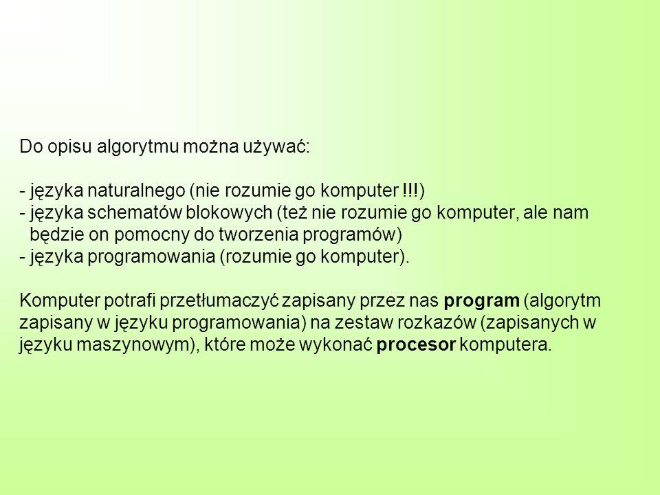 Do opisu algorytmu można używać: - języka naturalnego (nie rozumie go komputer !!!) - języka schematów blokowych (też nie rozumie go komputer, ale nam będzie on pomocny do tworzenia programów) - języka programowania (rozumie go komputer).