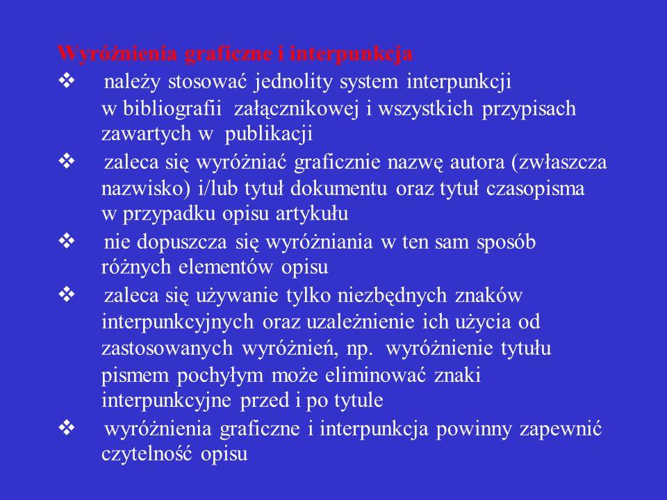 Wyróżnienia graficzne i interpunkcja v należy stosować jednolity system interpunkcji w bibliografii załącznikowej i wszystkich przypisach zawartych w publikacji v zaleca się wyróżniać graficznie nazwę autora (zwłaszcza nazwisko) i/lub tytuł dokumentu oraz tytuł czasopisma w przypadku opisu artykułu v nie dopuszcza się wyróżniania w ten sam sposób różnych elementów opisu v zaleca się używanie tylko niezbędnych znaków interpunkcyjnych oraz uzależnienie ich użycia od zastosowanych wyróżnień, np.