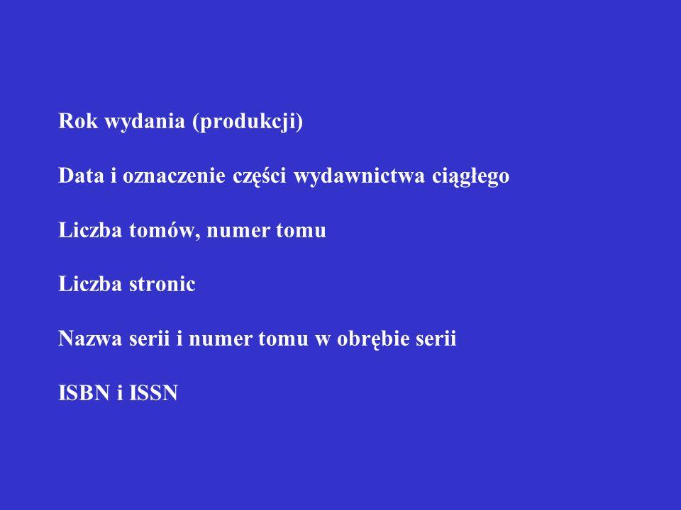 Rok wydania (produkcji) Data i oznaczenie części wydawnictwa ciągłego Liczba tomów, numer tomu Liczba stronic Nazwa serii i numer tomu w obrębie serii ISBN i ISSN