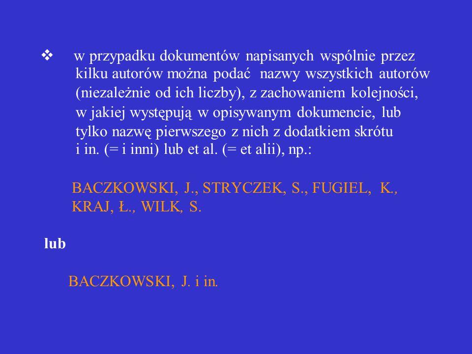 v w przypadku dokumentów napisanych wspólnie przez kilku autorów można podać nazwy wszystkich autorów (niezależnie od ich liczby), z zachowaniem kolejności, w jakiej występują w opisywanym dokumencie, lub tylko nazwę pierwszego z nich z dodatkiem skrótu i in.