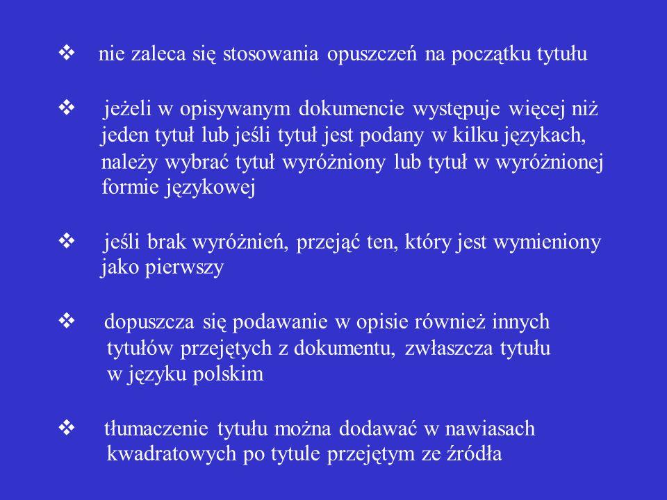 v nie zaleca się stosowania opuszczeń na początku tytułu v jeżeli w opisywanym dokumencie występuje więcej niż jeden tytuł lub jeśli tytuł jest podany w kilku językach, należy wybrać tytuł wyróżniony lub tytuł w wyróżnionej formie językowej v jeśli brak wyróżnień, przejąć ten, który jest wymieniony jako pierwszy v dopuszcza się podawanie w opisie również innych tytułów przejętych z dokumentu, zwłaszcza tytułu w języku polskim v tłumaczenie tytułu można dodawać w nawiasach kwadratowych po tytule przejętym ze źródła
