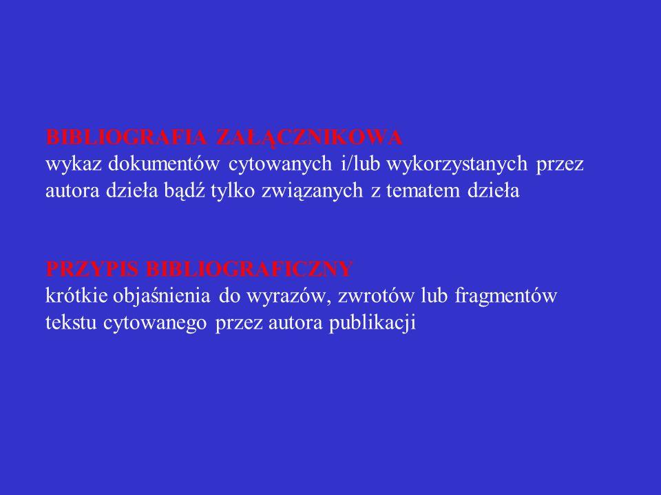 BIBLIOGRAFIA ZAŁĄCZNIKOWA wykaz dokumentów cytowanych i/lub wykorzystanych przez autora dzieła bądź tylko związanych z tematem dzieła PRZYPIS BIBLIOGRAFICZNY krótkie objaśnienia do wyrazów, zwrotów lub fragmentów tekstu cytowanego przez autora publikacji
