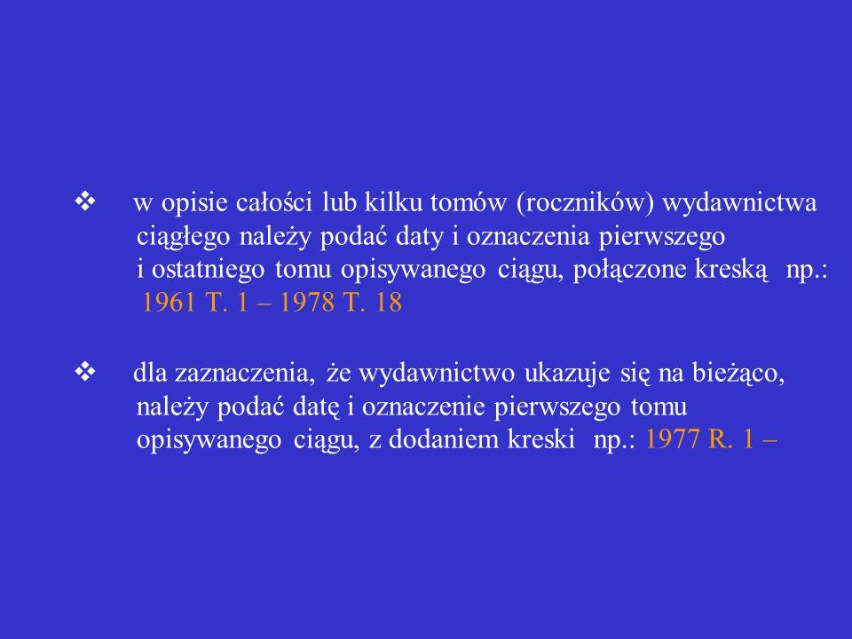 v w opisie całości lub kilku tomów (roczników) wydawnictwa ciągłego należy podać daty i oznaczenia pierwszego i ostatniego tomu opisywanego ciągu, połączone kreską np.: 1961 T.