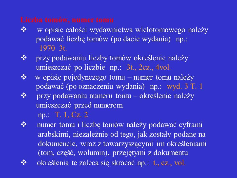 Liczba tomów, numer tomu v w opisie całości wydawnictwa wielotomowego należy podawać liczbę tomów (po dacie wydania) np.: 1970 3t.