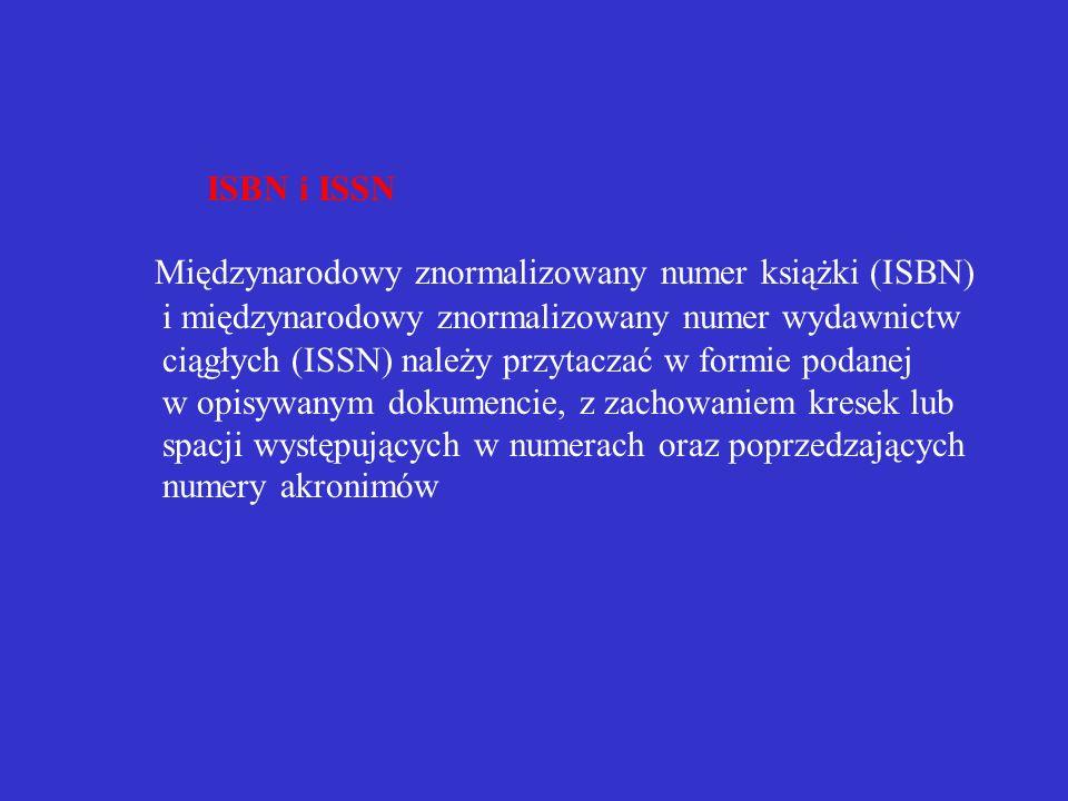 ISBN i ISSN Międzynarodowy znormalizowany numer książki (ISBN) i międzynarodowy znormalizowany numer wydawnictw ciągłych (ISSN) należy przytaczać w formie podanej w opisywanym dokumencie, z zachowaniem kresek lub spacji występujących w numerach oraz poprzedzających numery akronimów
