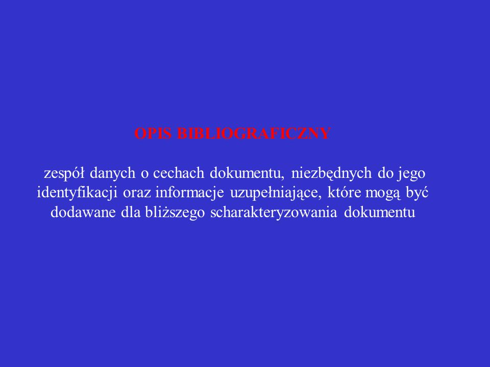 OPIS BIBLIOGRAFICZNY zespół danych o cechach dokumentu, niezbędnych do jego identyfikacji oraz informacje uzupełniające, które mogą być dodawane dla bliższego scharakteryzowania dokumentu