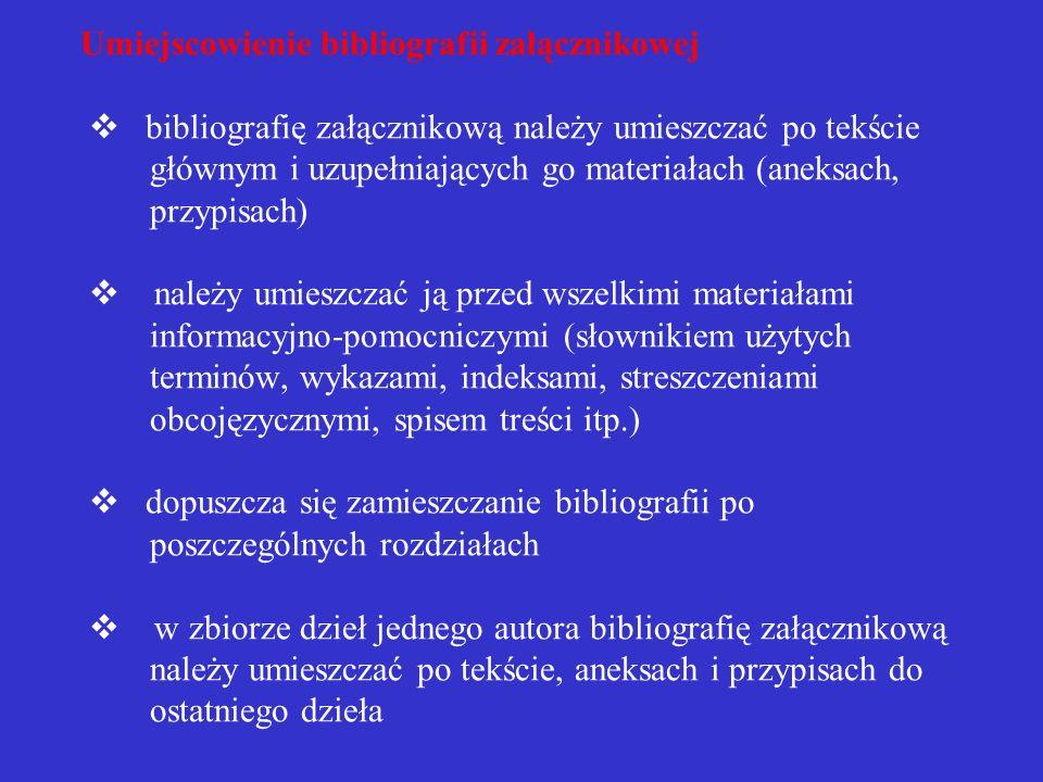 Umiejscowienie bibliografii załącznikowej v bibliografię załącznikową należy umieszczać po tekście głównym i uzupełniających go materiałach (aneksach, przypisach) v należy umieszczać ją przed wszelkimi materiałami informacyjno-pomocniczymi (słownikiem użytych terminów, wykazami, indeksami, streszczeniami obcojęzycznymi, spisem treści itp.) v dopuszcza się zamieszczanie bibliografii po poszczególnych rozdziałach v w zbiorze dzieł jednego autora bibliografię załącznikową należy umieszczać po tekście, aneksach i przypisach do ostatniego dzieła