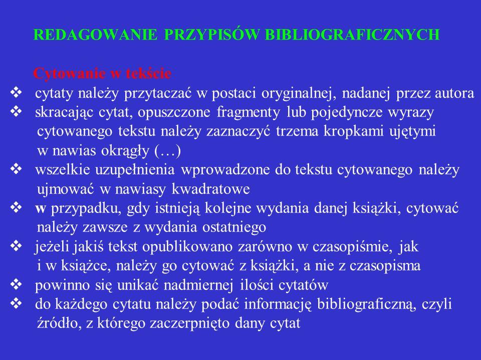 REDAGOWANIE PRZYPISÓW BIBLIOGRAFICZNYCH Cytowanie w tekście v cytaty należy przytaczać w postaci oryginalnej, nadanej przez autora v skracając cytat, opuszczone fragmenty lub pojedyncze wyrazy cytowanego tekstu należy zaznaczyć trzema kropkami ujętymi w nawias okrągły (…) v wszelkie uzupełnienia wprowadzone do tekstu cytowanego należy ujmować w nawiasy kwadratowe v w przypadku, gdy istnieją kolejne wydania danej książki, cytować należy zawsze z wydania ostatniego v jeżeli jakiś tekst opublikowano zarówno w czasopiśmie, jak i w książce, należy go cytować z książki, a nie z czasopisma v powinno się unikać nadmiernej ilości cytatów v do każdego cytatu należy podać informację bibliograficzną, czyli źródło, z którego zaczerpnięto dany cytat