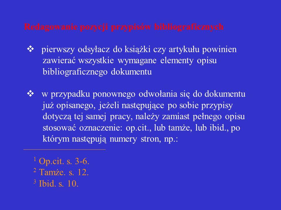Redagowanie pozycji przypisów bibliograficznych v pierwszy odsyłacz do książki czy artykułu powinien zawierać wszystkie wymagane elementy opisu bibliograficznego dokumentu v w przypadku ponownego odwołania się do dokumentu już opisanego, jeżeli następujące po sobie przypisy dotyczą tej samej pracy, należy zamiast pełnego opisu stosować oznaczenie: op.cit., lub tamże, lub ibid., po którym następują numery stron, np.: 1 Op.cit.