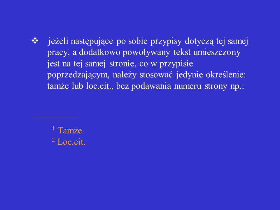 v jeżeli następujące po sobie przypisy dotyczą tej samej pracy, a dodatkowo powoływany tekst umieszczony jest na tej samej stronie, co w przypisie poprzedzającym, należy stosować jedynie określenie: tamże lub loc.cit., bez podawania numeru strony np.: 1 Tamże.