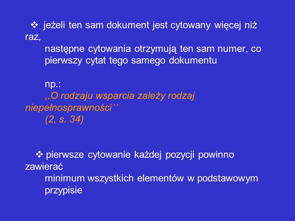 v jeżeli ten sam dokument jest cytowany więcej niż raz, następne cytowania otrzymują ten sam numer, co pierwszy cytat tego samego dokumentu np.: ,,O rodzaju wsparcia zależy rodzaj niepełnosprawności'' (2, s.