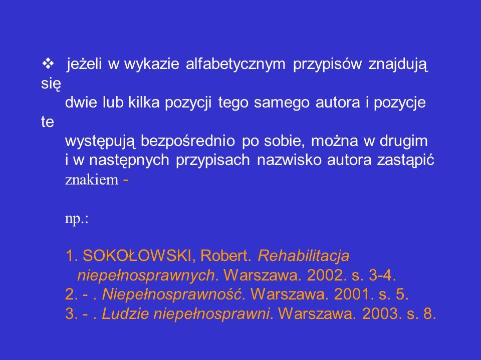 v jeżeli w wykazie alfabetycznym przypisów znajdują się dwie lub kilka pozycji tego samego autora i pozycje te występują bezpośrednio po sobie, można w drugim i w następnych przypisach nazwisko autora zastąpić znakiem - np.: 1.