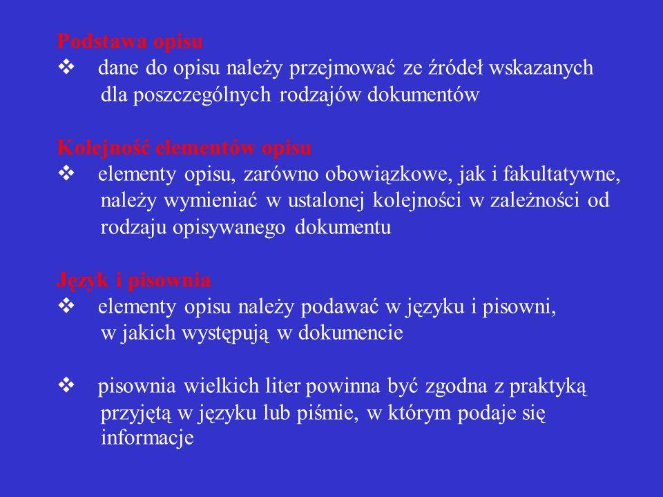 Podstawa opisu v dane do opisu należy przejmować ze źródeł wskazanych dla poszczególnych rodzajów dokumentów Kolejność elementów opisu v elementy opisu, zarówno obowiązkowe, jak i fakultatywne, należy wymieniać w ustalonej kolejności w zależności od rodzaju opisywanego dokumentu Język i pisownia v elementy opisu należy podawać w języku i pisowni, w jakich występują w dokumencie v pisownia wielkich liter powinna być zgodna z praktyką przyjętą w języku lub piśmie, w którym podaje się informacje