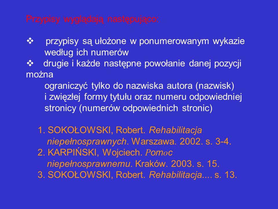 Przypisy wyglądają następująco: v przypisy są ułożone w ponumerowanym wykazie według ich numerów v drugie i każde następne powołanie danej pozycji można ograniczyć tylko do nazwiska autora (nazwisk) i zwięzłej formy tytułu oraz numeru odpowiedniej stronicy (numerów odpowiednich stronic) 1.