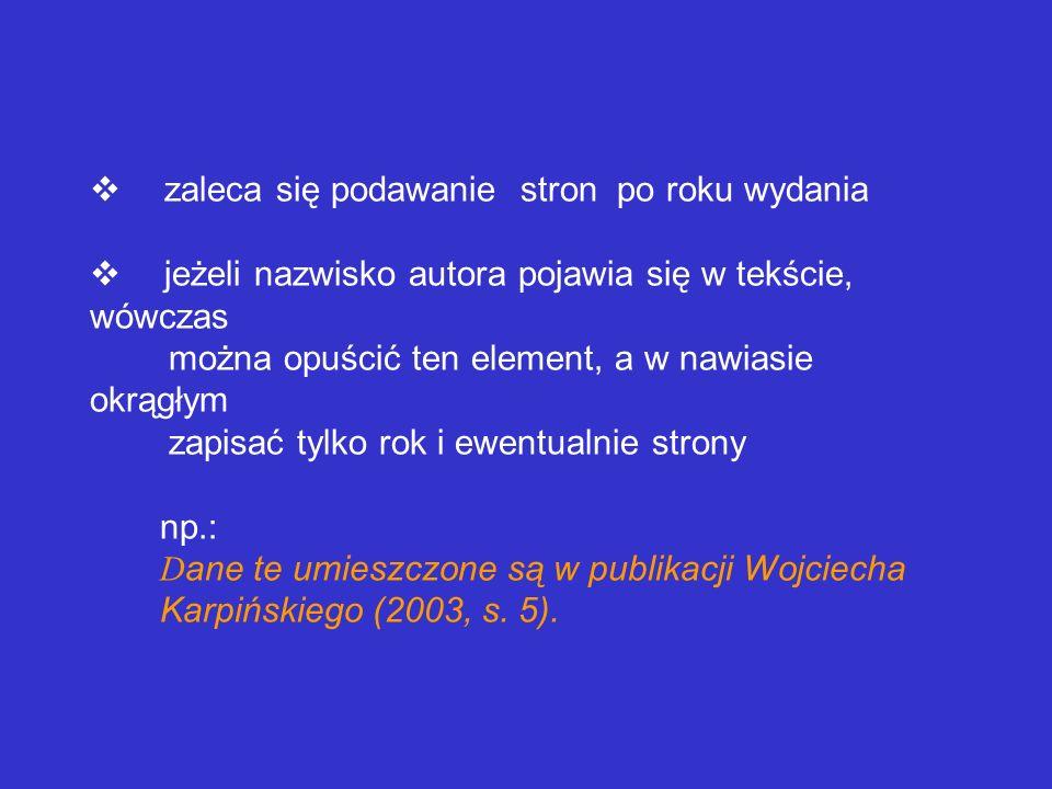 v zaleca się podawanie stron po roku wydania v jeżeli nazwisko autora pojawia się w tekście, wówczas można opuścić ten element, a w nawiasie okrągłym zapisać tylko rok i ewentualnie strony np.: Dane te umieszczone są w publikacji Wojciecha Karpińskiego (2003, s.