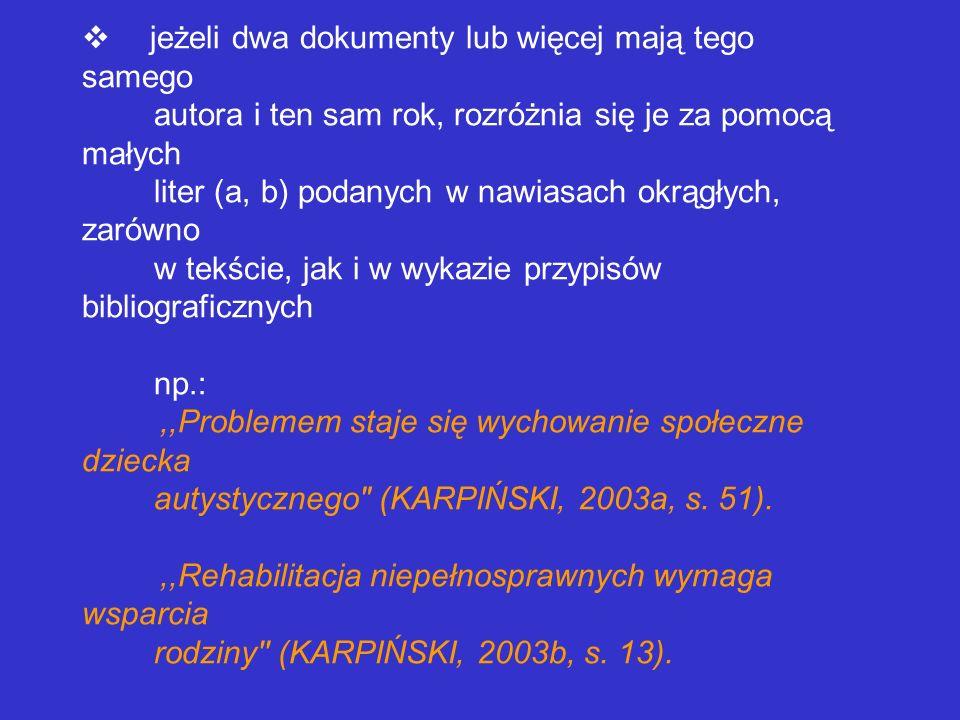 v jeżeli dwa dokumenty lub więcej mają tego samego autora i ten sam rok, rozróżnia się je za pomocą małych liter (a, b) podanych w nawiasach okrągłych, zarówno w tekście, jak i w wykazie przypisów bibliograficznych np.: ,,Problemem staje się wychowanie społeczne dziecka autystycznego (KARPIŃSKI, 2003a, s.