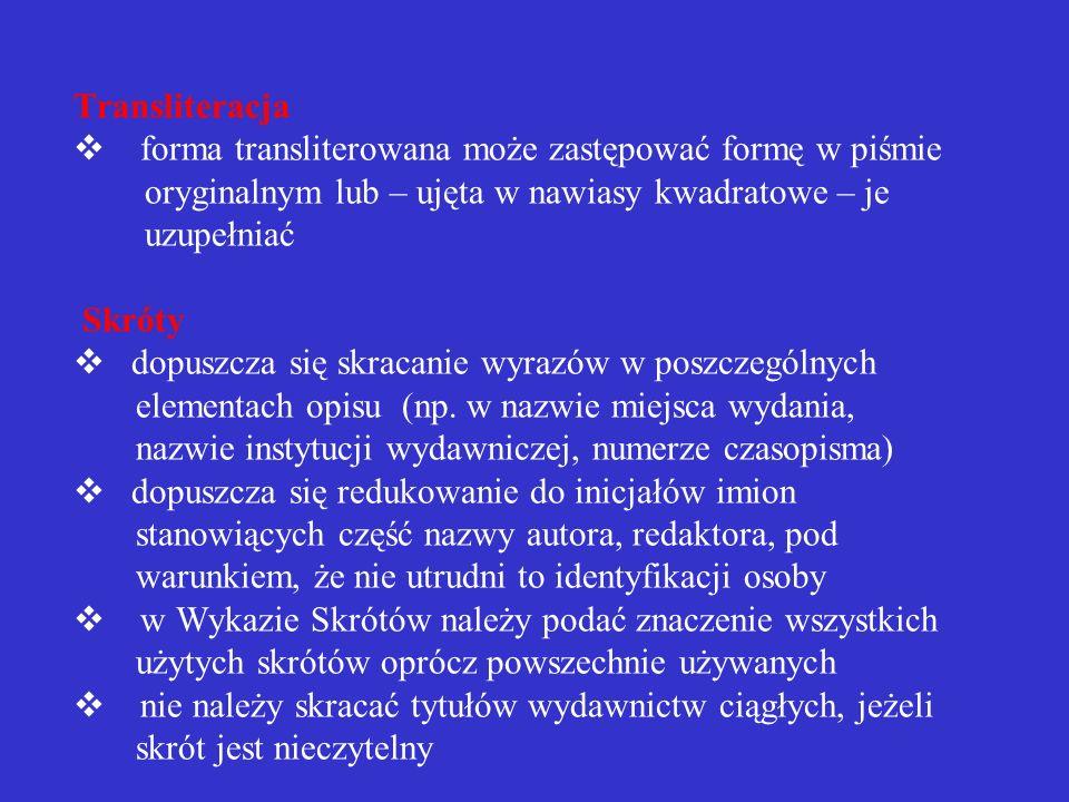 Transliteracja v forma transliterowana może zastępować formę w piśmie oryginalnym lub – ujęta w nawiasy kwadratowe – je uzupełniać Skróty v dopuszcza się skracanie wyrazów w poszczególnych elementach opisu (np.