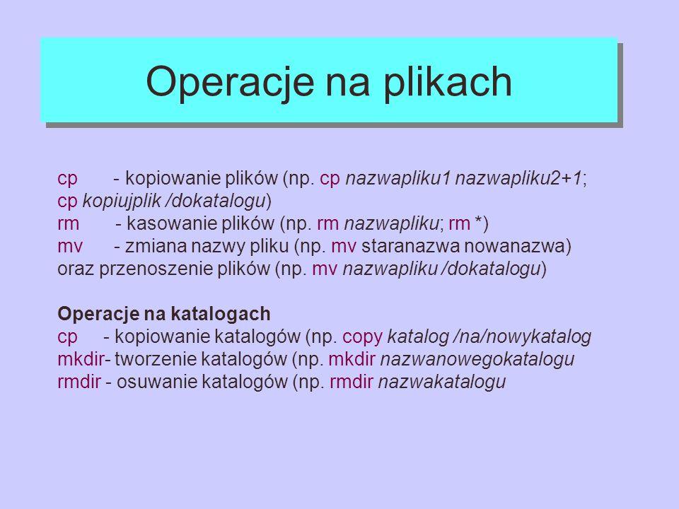 Operacje na plikach cp - kopiowanie plików (np. cp nazwapliku1 nazwapliku2+1; cp kopiujplik /dokatalogu)