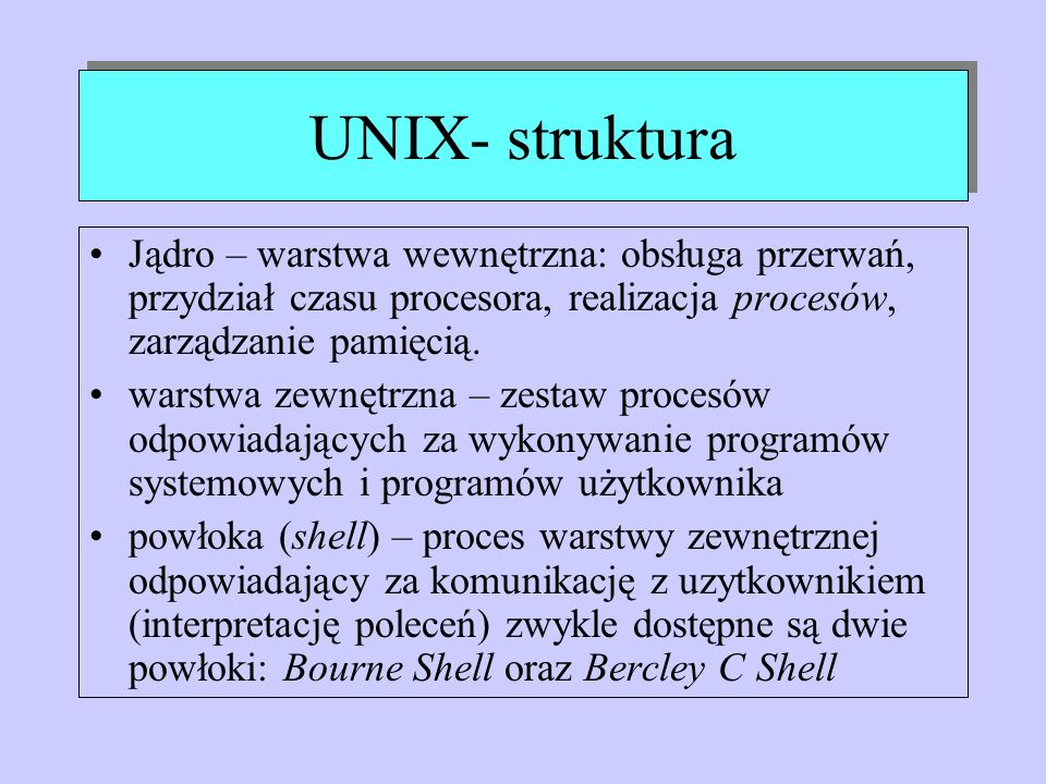 UNIX- strukturaJądro – warstwa wewnętrzna: obsługa przerwań, przydział czasu procesora, realizacja procesów, zarządzanie pamięcią.