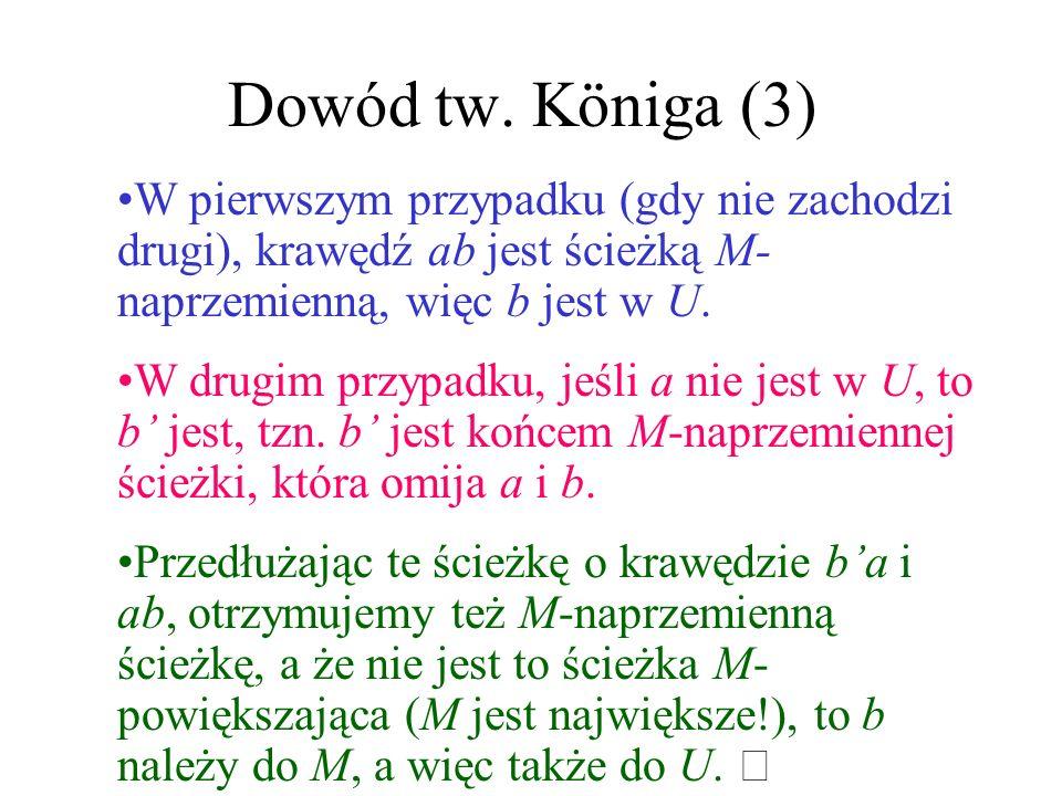 Dowód tw. Königa (3) W pierwszym przypadku (gdy nie zachodzi drugi), krawędź ab jest ścieżką M-naprzemienną, więc b jest w U.