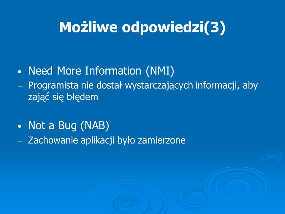 Możliwe odpowiedzi(3) Need More Information (NMI) Not a Bug (NAB)