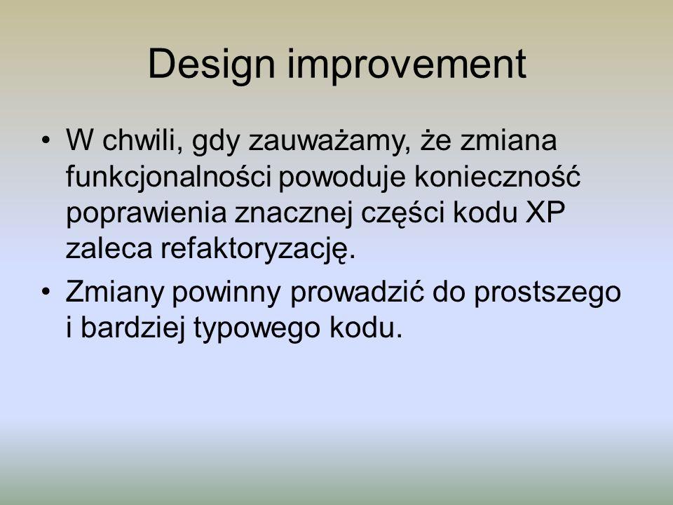 Design improvement W chwili, gdy zauważamy, że zmiana funkcjonalności powoduje konieczność poprawienia znacznej części kodu XP zaleca refaktoryzację.