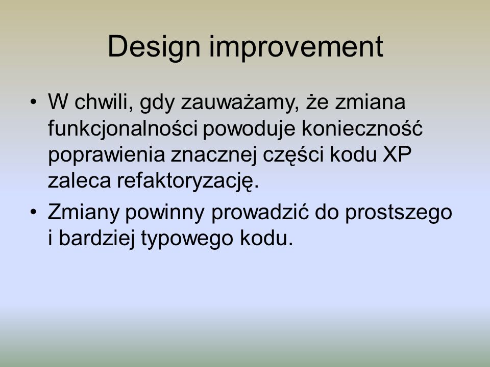 Design improvementW chwili, gdy zauważamy, że zmiana funkcjonalności powoduje konieczność poprawienia znacznej części kodu XP zaleca refaktoryzację.