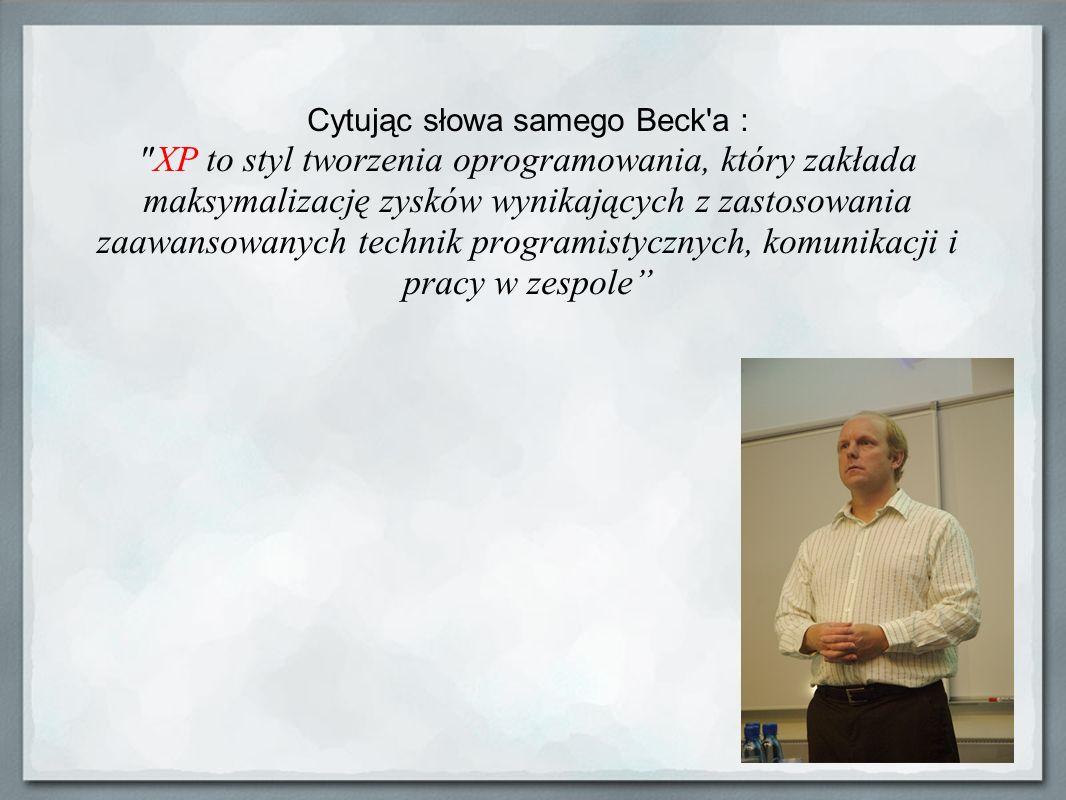 Cytując słowa samego Beck a : XP to styl tworzenia oprogramowania, który zakłada maksymalizację zysków wynikających z zastosowania zaawansowanych technik programistycznych, komunikacji i pracy w zespole