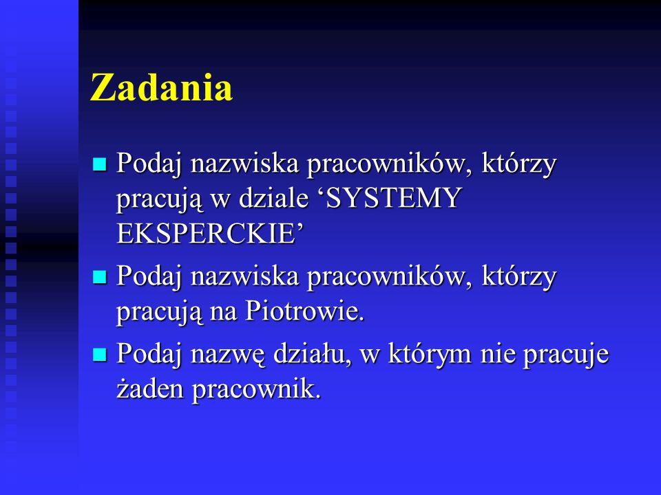 Zadania Podaj nazwiska pracowników, którzy pracują w dziale 'SYSTEMY EKSPERCKIE' Podaj nazwiska pracowników, którzy pracują na Piotrowie.