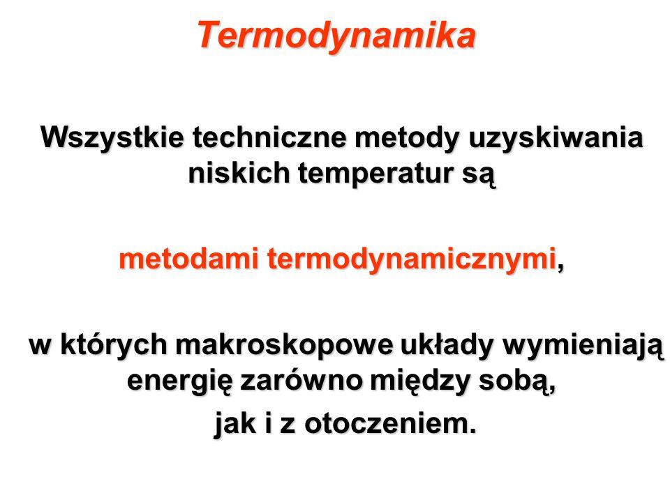 Termodynamika Wszystkie techniczne metody uzyskiwania niskich temperatur są. metodami termodynamicznymi,