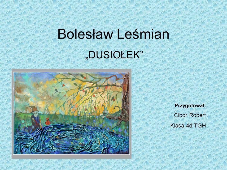 """Bolesław Leśmian """"DUSIOŁEK Przygotował: Cibor Robert Klasa 4d TGH"""